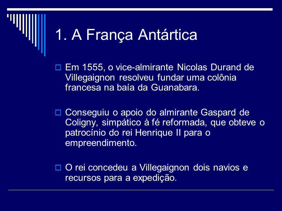 1. A França Antártica Em 1555, o vice-almirante Nicolas Durand de Villegaignon resolveu fundar uma colônia francesa na baía da Guanabara. Conseguiu o