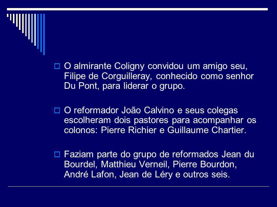 O almirante Coligny convidou um amigo seu, Filipe de Corguilleray, conhecido como senhor Du Pont, para liderar o grupo. O reformador João Calvino e se
