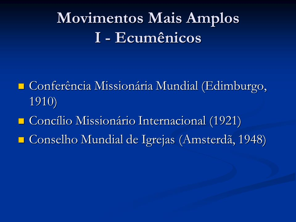 Movimentos Mais Amplos I - Ecumênicos Conferência Missionária Mundial (Edimburgo, 1910) Conferência Missionária Mundial (Edimburgo, 1910) Concílio Mis