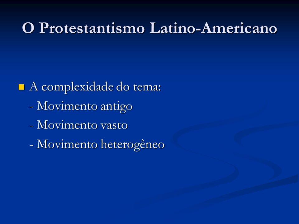 O Protestantismo Latino-Americano A complexidade do tema: A complexidade do tema: - Movimento antigo - Movimento vasto - Movimento heterogêneo