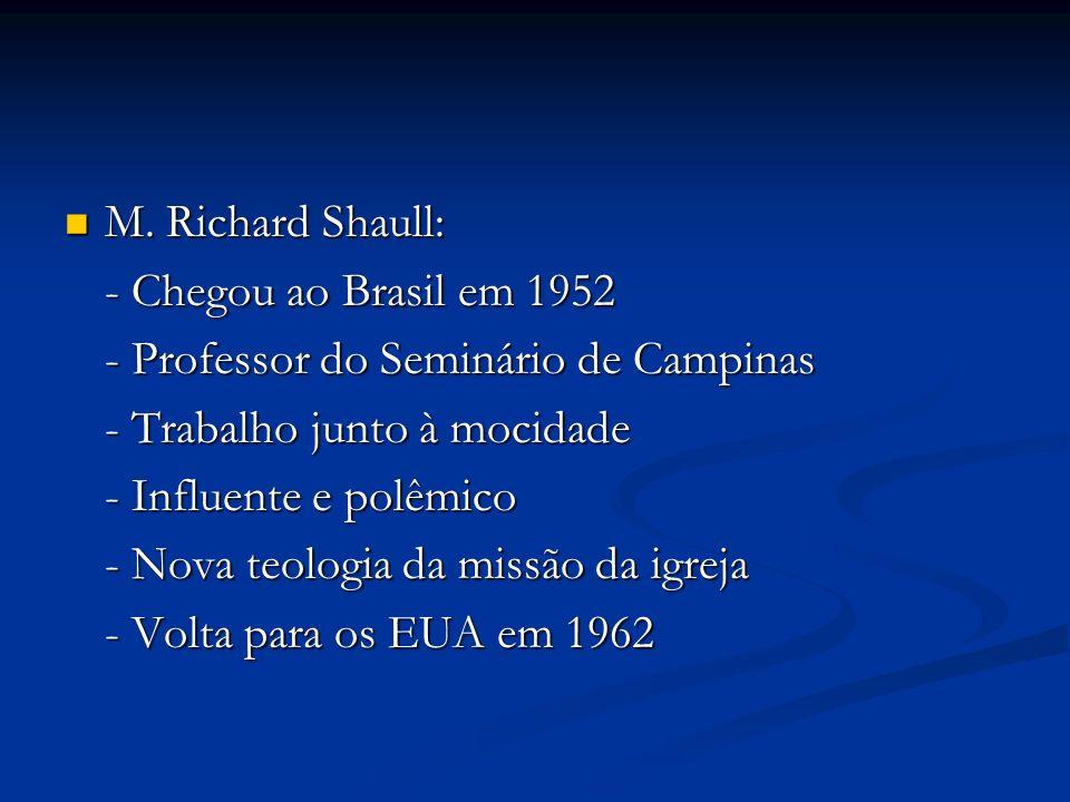 M. Richard Shaull: M. Richard Shaull: - Chegou ao Brasil em 1952 - Professor do Seminário de Campinas - Trabalho junto à mocidade - Influente e polêmi