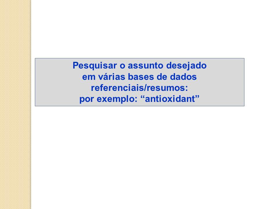 Pesquisar o assunto desejado em várias bases de dados referenciais/resumos: por exemplo: antioxidant