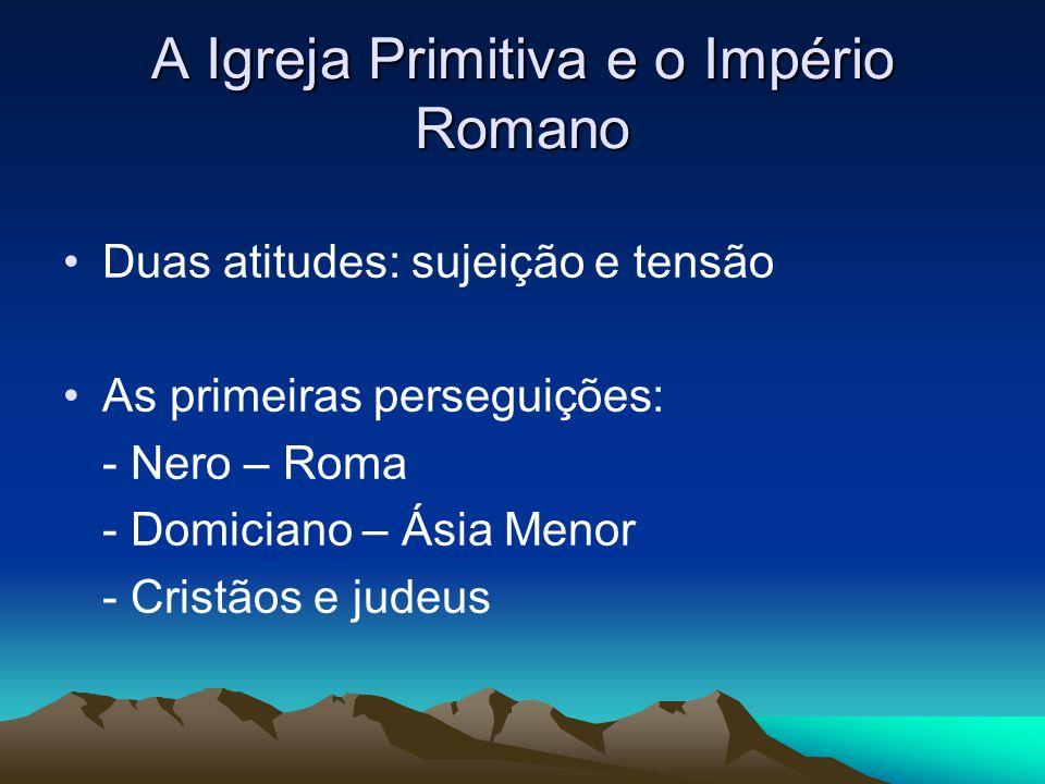 A Igreja Primitiva e o Império Romano Duas atitudes: sujeição e tensão As primeiras perseguições: - Nero – Roma - Domiciano – Ásia Menor - Cristãos e