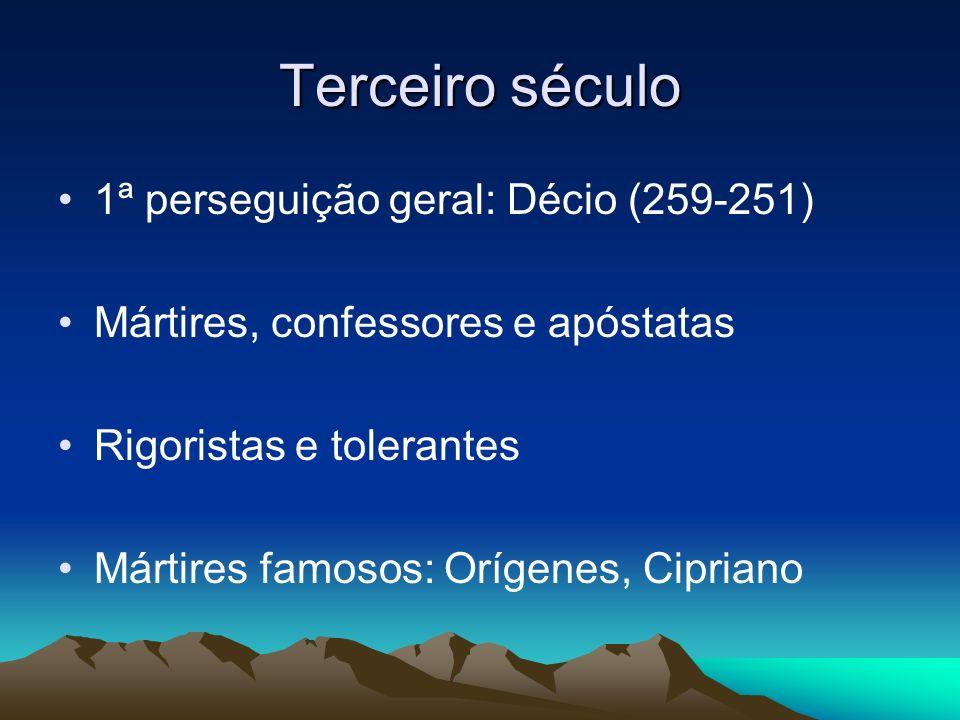 Terceiro século 1ª perseguição geral: Décio (259-251) Mártires, confessores e apóstatas Rigoristas e tolerantes Mártires famosos: Orígenes, Cipriano