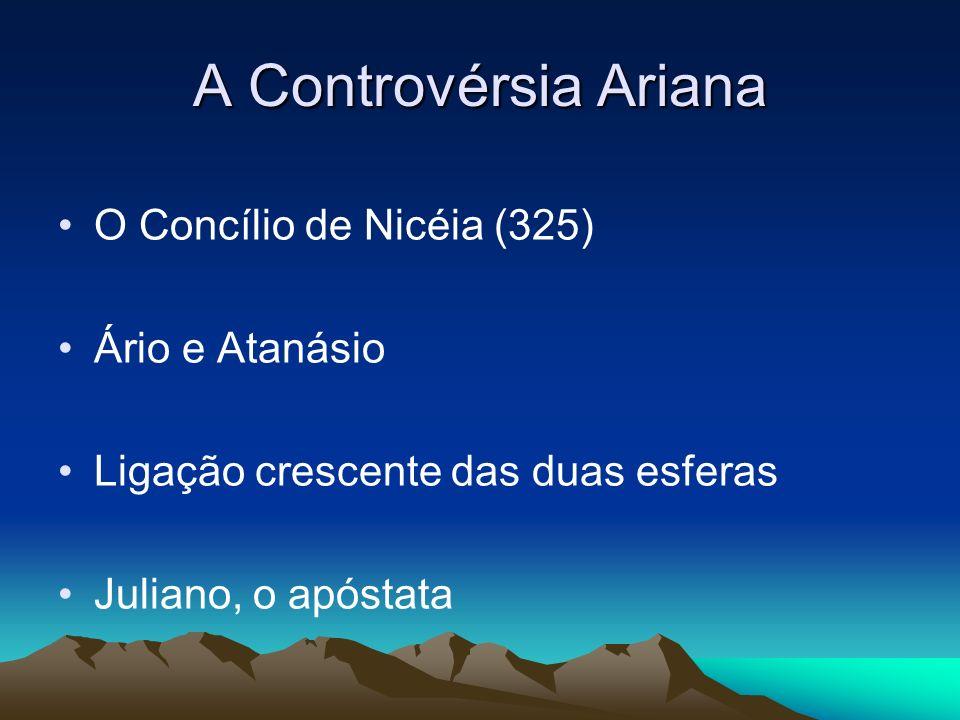 A Controvérsia Ariana O Concílio de Nicéia (325) Ário e Atanásio Ligação crescente das duas esferas Juliano, o apóstata