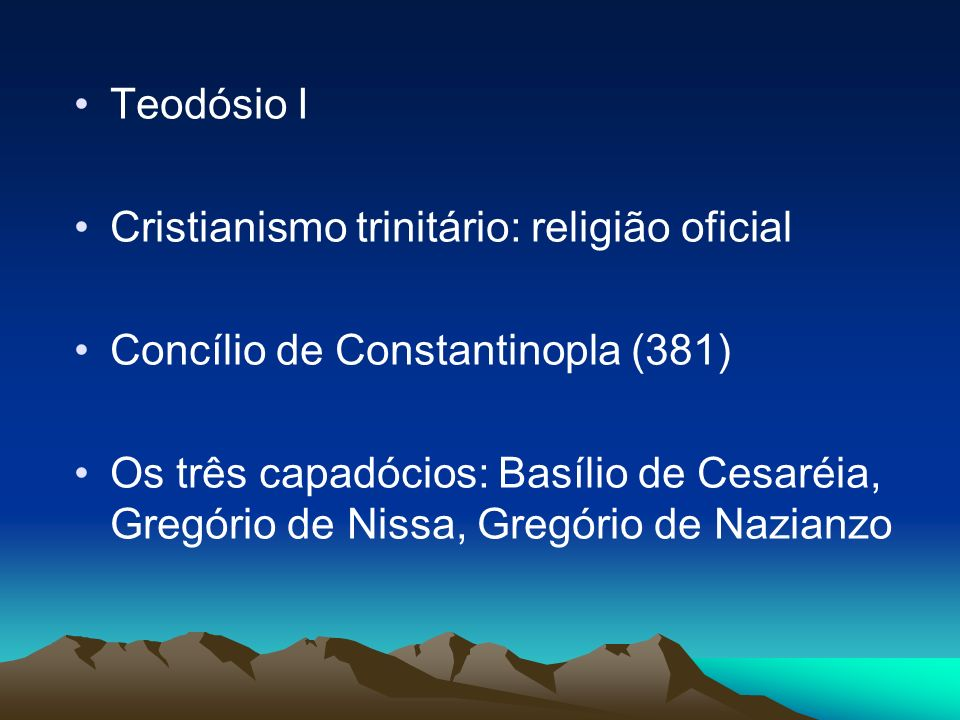 Teodósio I Cristianismo trinitário: religião oficial Concílio de Constantinopla (381) Os três capadócios: Basílio de Cesaréia, Gregório de Nissa, Greg