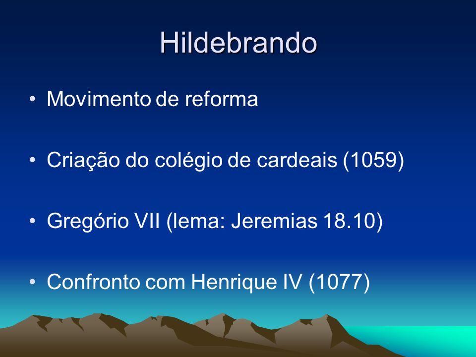 Hildebrando Movimento de reforma Criação do colégio de cardeais (1059) Gregório VII (lema: Jeremias 18.10) Confronto com Henrique IV (1077)