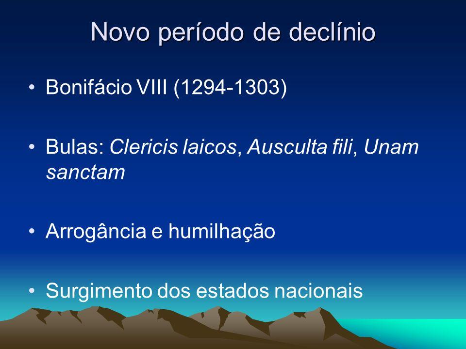 Novo período de declínio Bonifácio VIII (1294-1303) Bulas: Clericis laicos, Ausculta fili, Unam sanctam Arrogância e humilhação Surgimento dos estados