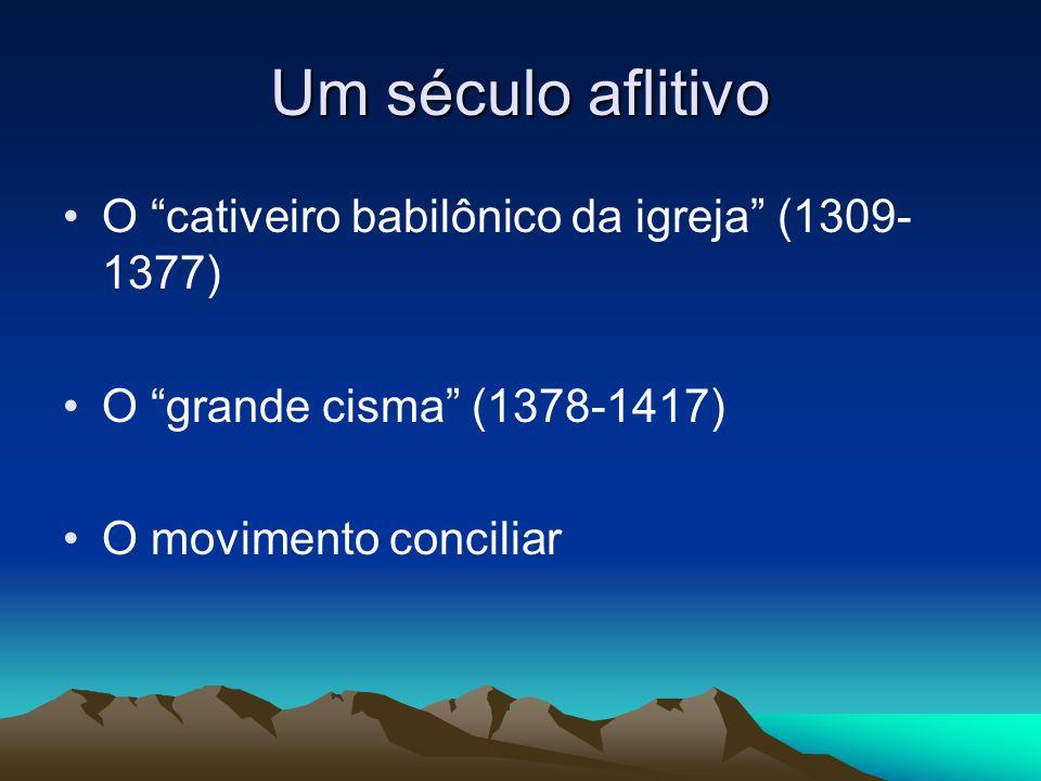 Um século aflitivo O cativeiro babilônico da igreja (1309- 1377) O grande cisma (1378-1417) O movimento conciliar
