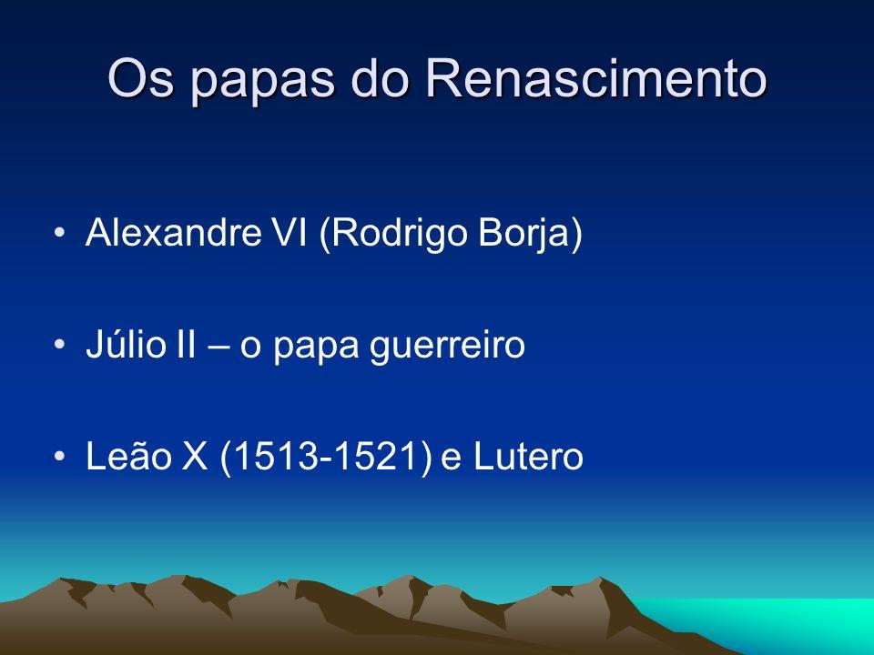 Os papas do Renascimento Alexandre VI (Rodrigo Borja) Júlio II – o papa guerreiro Leão X (1513-1521) e Lutero