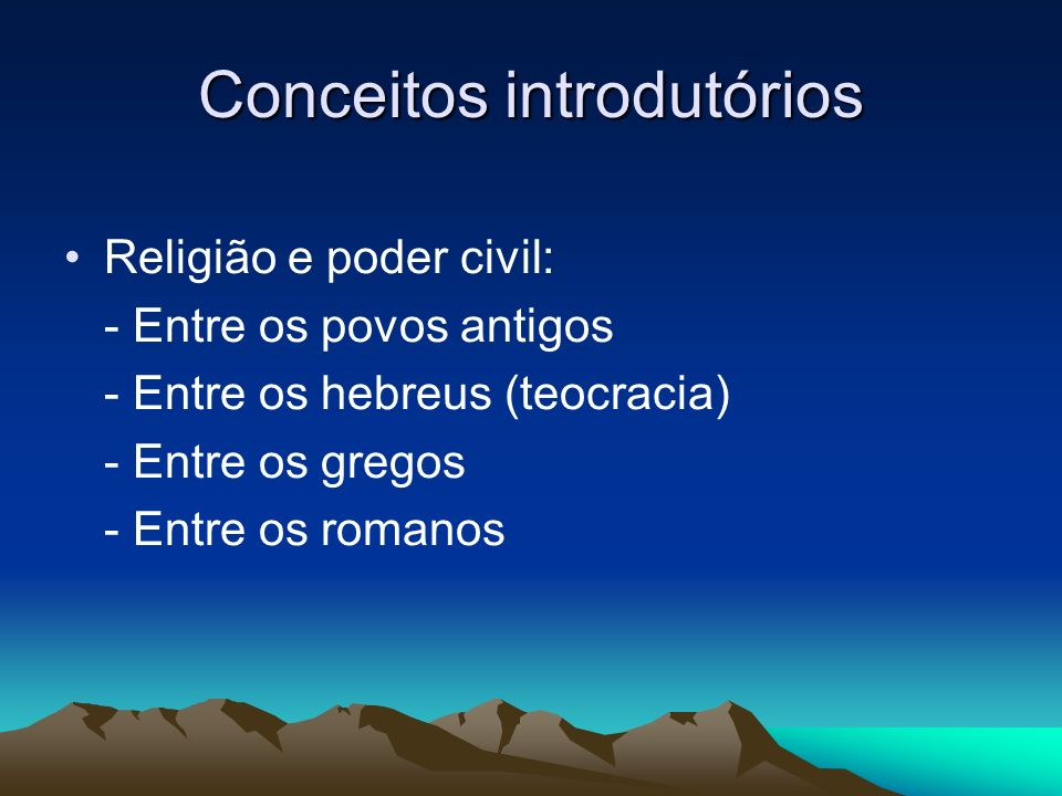 Conceitos introdutórios Religião e poder civil: - Entre os povos antigos - Entre os hebreus (teocracia) - Entre os gregos - Entre os romanos