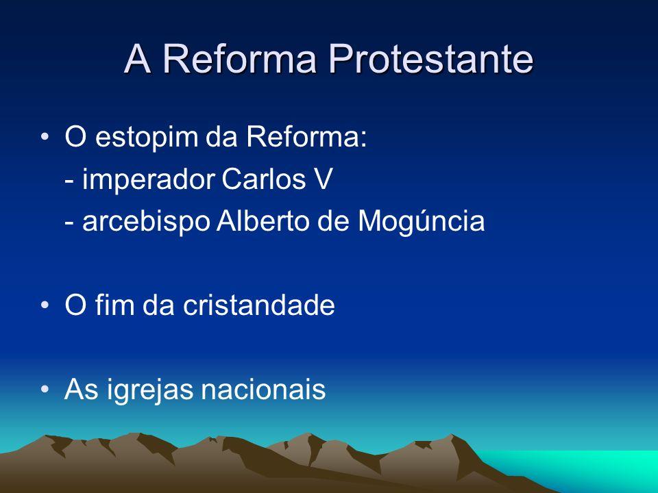 A Reforma Protestante O estopim da Reforma: - imperador Carlos V - arcebispo Alberto de Mogúncia O fim da cristandade As igrejas nacionais