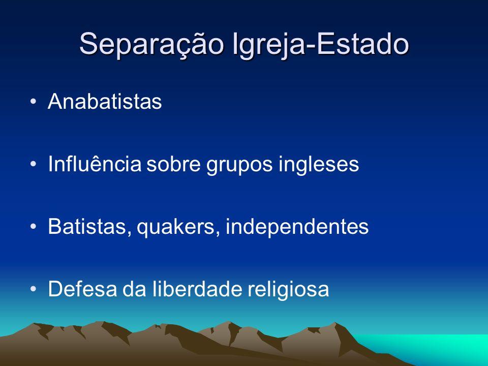 Separação Igreja-Estado Anabatistas Influência sobre grupos ingleses Batistas, quakers, independentes Defesa da liberdade religiosa