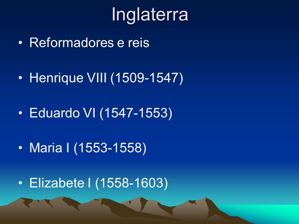 Inglaterra Reformadores e reis Henrique VIII (1509-1547) Eduardo VI (1547-1553) Maria I (1553-1558) Elizabete I (1558-1603)