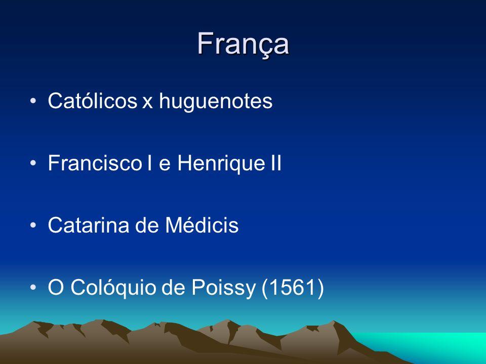 França Católicos x huguenotes Francisco I e Henrique II Catarina de Médicis O Colóquio de Poissy (1561)