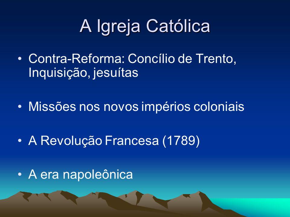 A Igreja Católica Contra-Reforma: Concílio de Trento, Inquisição, jesuítas Missões nos novos impérios coloniais A Revolução Francesa (1789) A era napo