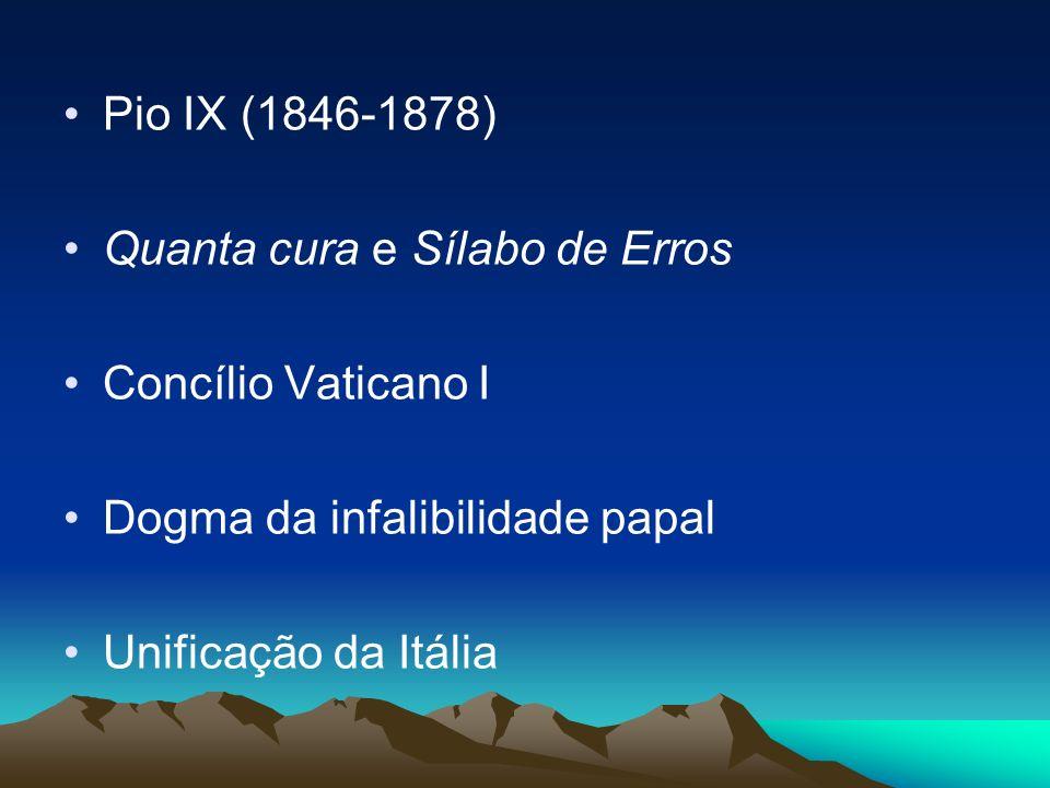 Pio IX (1846-1878) Quanta cura e Sílabo de Erros Concílio Vaticano I Dogma da infalibilidade papal Unificação da Itália