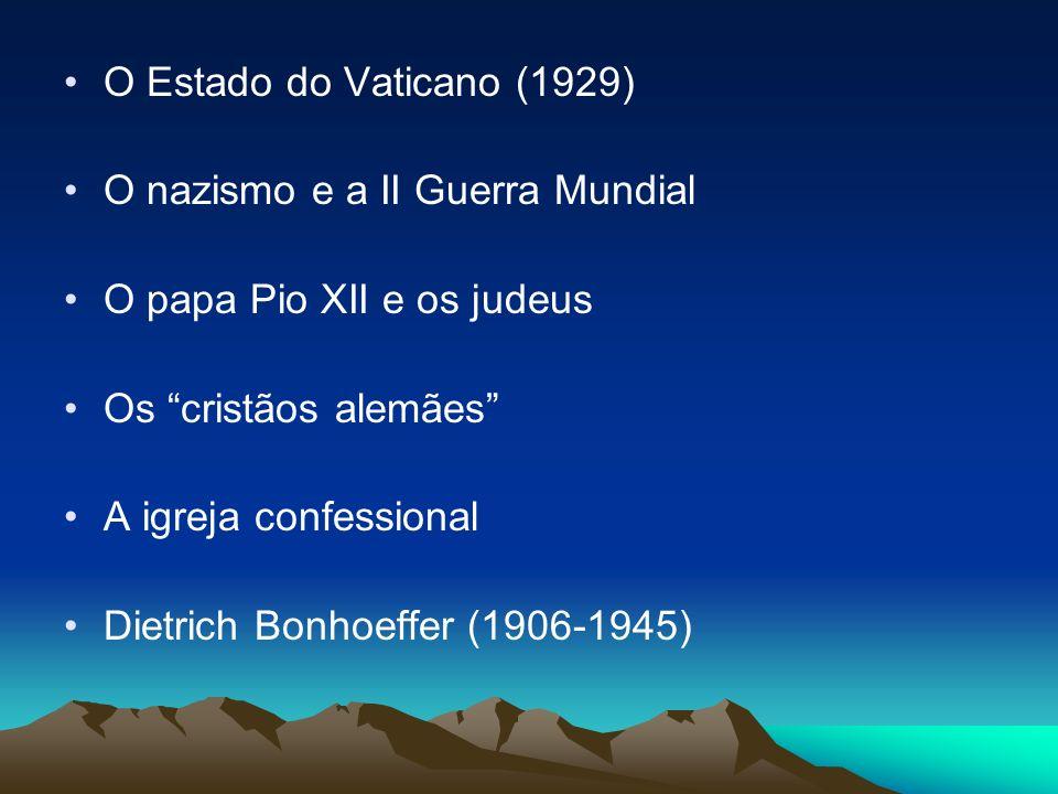 O Estado do Vaticano (1929) O nazismo e a II Guerra Mundial O papa Pio XII e os judeus Os cristãos alemães A igreja confessional Dietrich Bonhoeffer (
