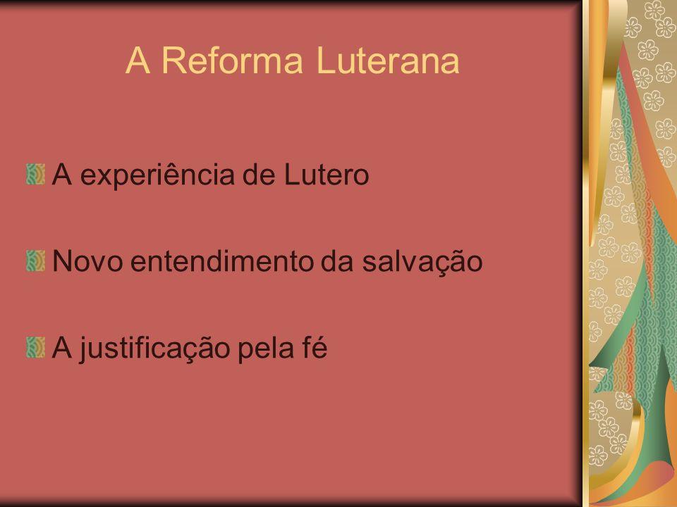 A Reforma Luterana A experiência de Lutero Novo entendimento da salvação A justificação pela fé
