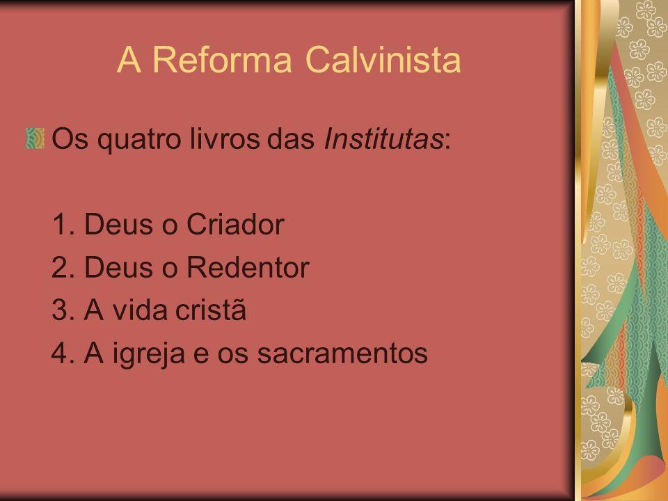 A Reforma Calvinista Os quatro livros das Institutas: 1. Deus o Criador 2. Deus o Redentor 3. A vida cristã 4. A igreja e os sacramentos