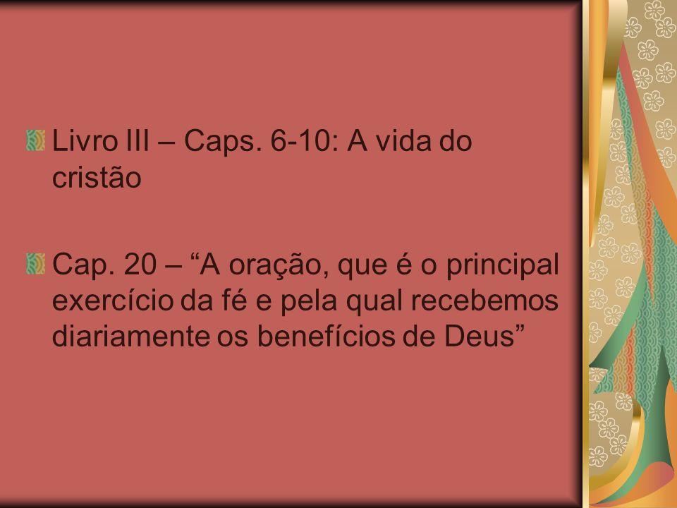 Livro III – Caps. 6-10: A vida do cristão Cap. 20 – A oração, que é o principal exercício da fé e pela qual recebemos diariamente os benefícios de Deu