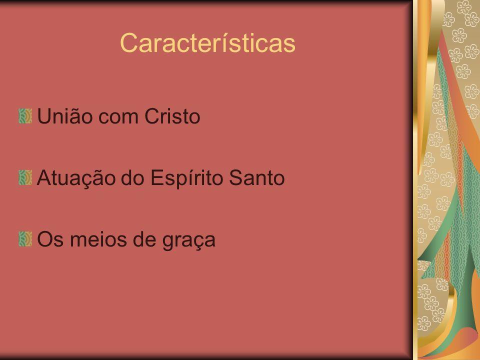 Características União com Cristo Atuação do Espírito Santo Os meios de graça