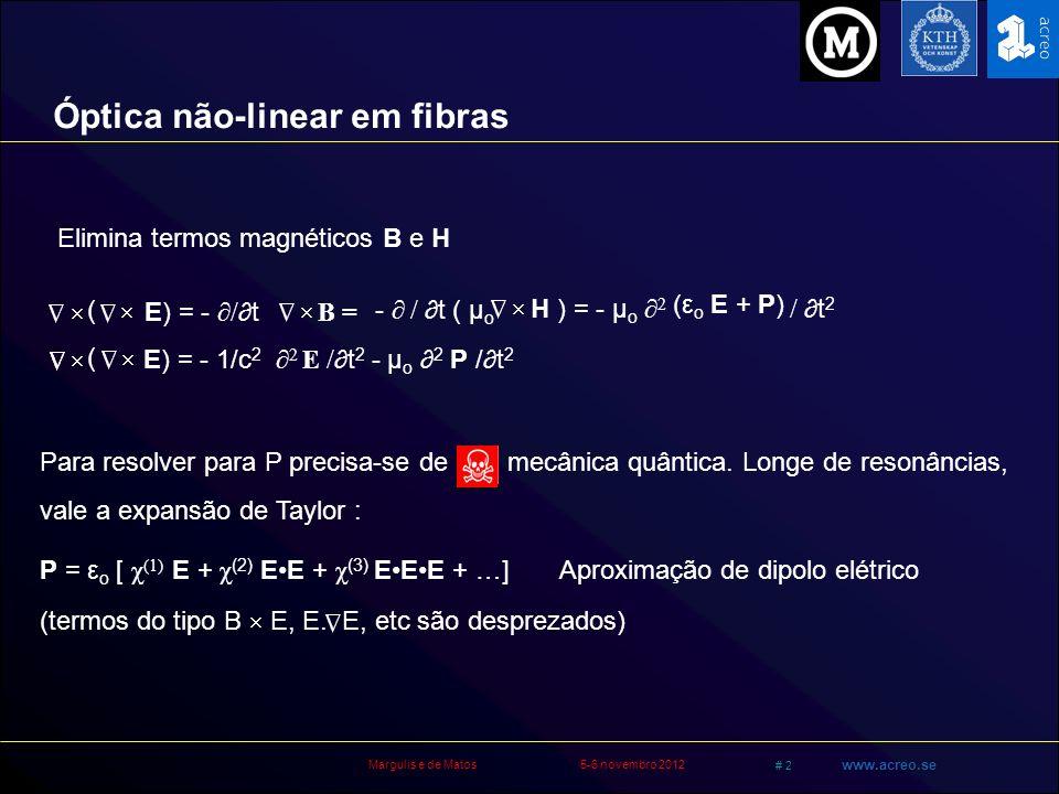 Margulis e de Matos5-6 novembro 2012 # 43 www.acreo.se Na aproxima ção de envelope variando lentamente A/z + β 1 A/t + i/2 β 2 2 A/t 2 + αA/2 = + i γ  A  2 A Redefine time origin (travel with pulse referential) iA/z = -iαA/2 + 1/2 β 2 2 A/T 2 - γ  A  2 A γ = n 2 ω o /cA eff nonlinear coefficient of the fiber (in STF γ ~2/W km) β 1 = 1/v G β 2 = GVD parameter Equação de onda para luz em materiais 2 + 2 E P µoµo = t2t2 n2ω2n2ω2 c 2 E 2 t2t2