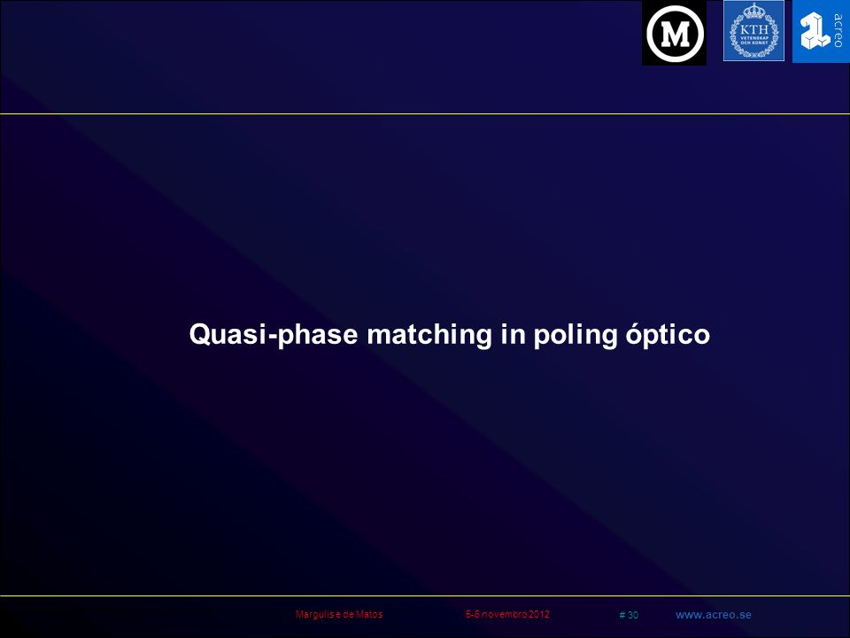 Margulis e de Matos5-6 novembro 2012 # 30 www.acreo.se Quasi-phase matching in poling óptico