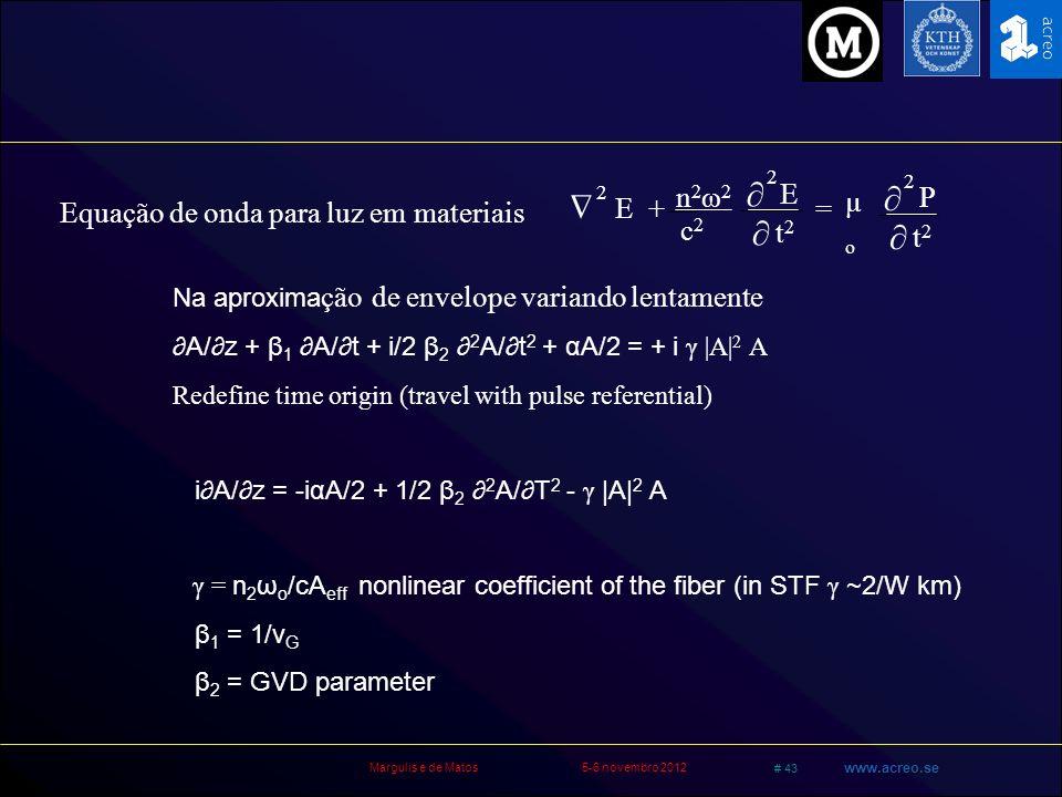 Margulis e de Matos5-6 novembro 2012 # 43 www.acreo.se Na aproxima ção de envelope variando lentamente A/z + β 1 A/t + i/2 β 2 2 A/t 2 + αA/2 = + i γ