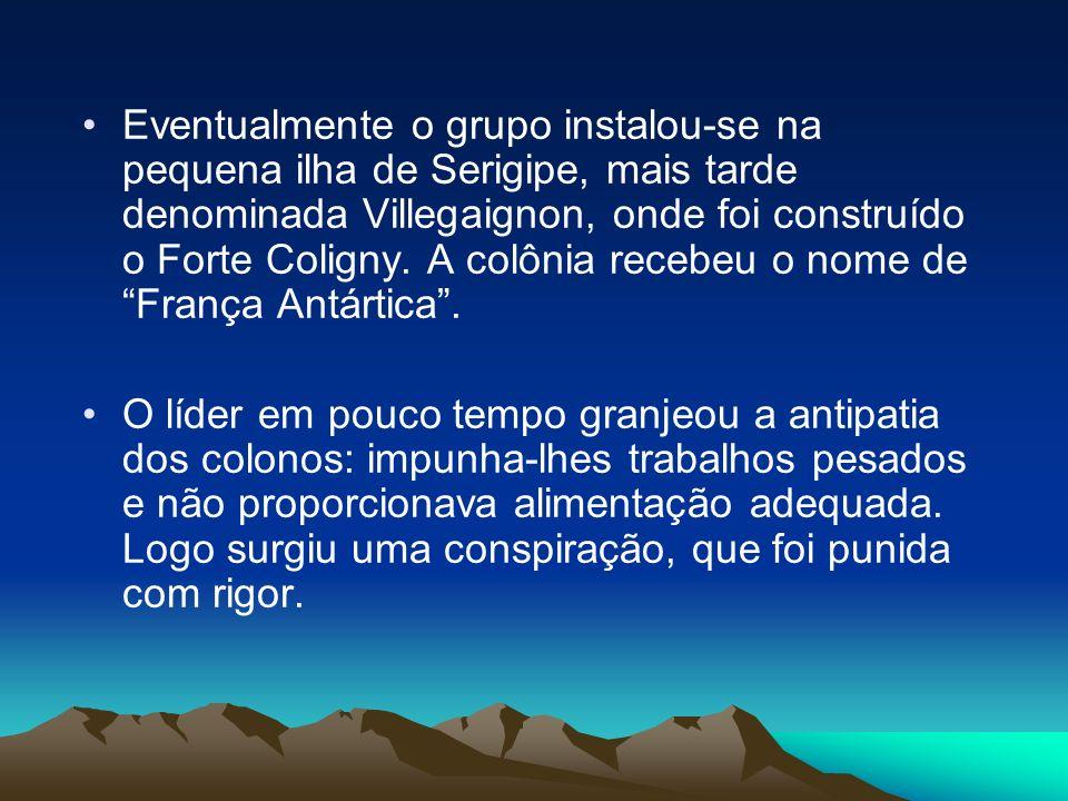 Eventualmente o grupo instalou-se na pequena ilha de Serigipe, mais tarde denominada Villegaignon, onde foi construído o Forte Coligny. A colônia rece