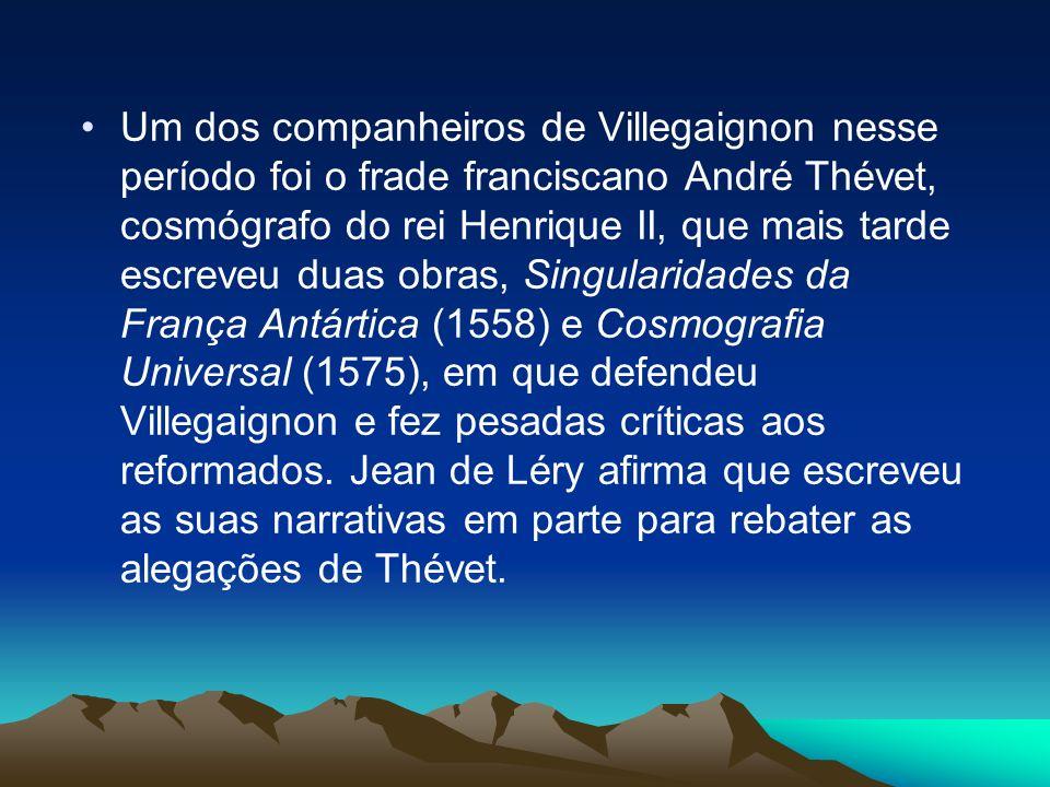 Um dos companheiros de Villegaignon nesse período foi o frade franciscano André Thévet, cosmógrafo do rei Henrique II, que mais tarde escreveu duas ob