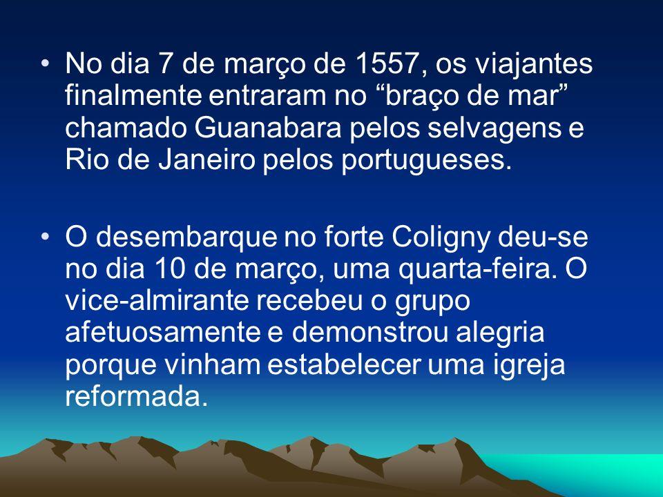 No dia 7 de março de 1557, os viajantes finalmente entraram no braço de mar chamado Guanabara pelos selvagens e Rio de Janeiro pelos portugueses. O de