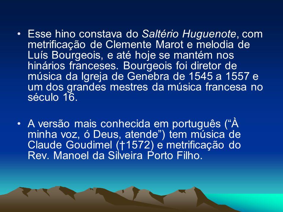 Esse hino constava do Saltério Huguenote, com metrificação de Clemente Marot e melodia de Luís Bourgeois, e até hoje se mantém nos hinários franceses.