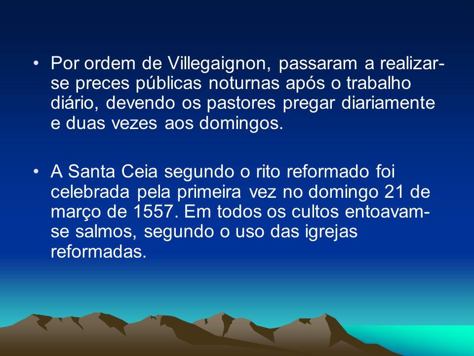 Por ordem de Villegaignon, passaram a realizar- se preces públicas noturnas após o trabalho diário, devendo os pastores pregar diariamente e duas veze