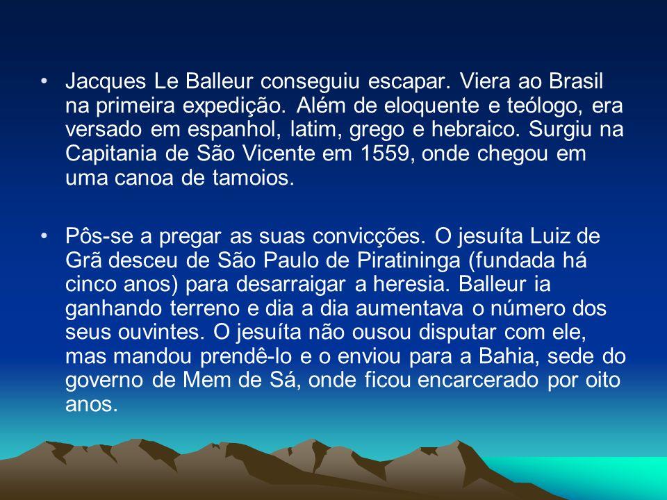 Jacques Le Balleur conseguiu escapar. Viera ao Brasil na primeira expedição. Além de eloquente e teólogo, era versado em espanhol, latim, grego e hebr