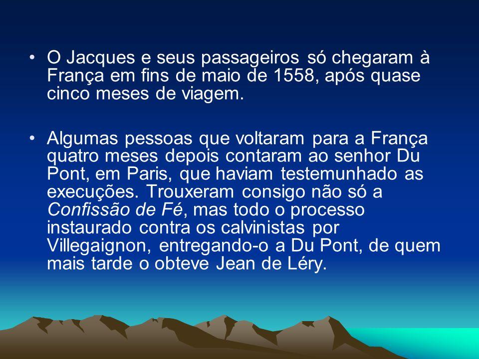 O Jacques e seus passageiros só chegaram à França em fins de maio de 1558, após quase cinco meses de viagem. Algumas pessoas que voltaram para a Franç