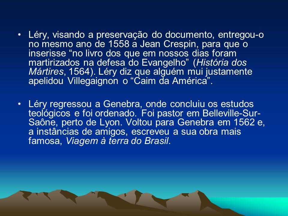 Léry, visando a preservação do documento, entregou-o no mesmo ano de 1558 a Jean Crespin, para que o inserisse no livro dos que em nossos dias foram m