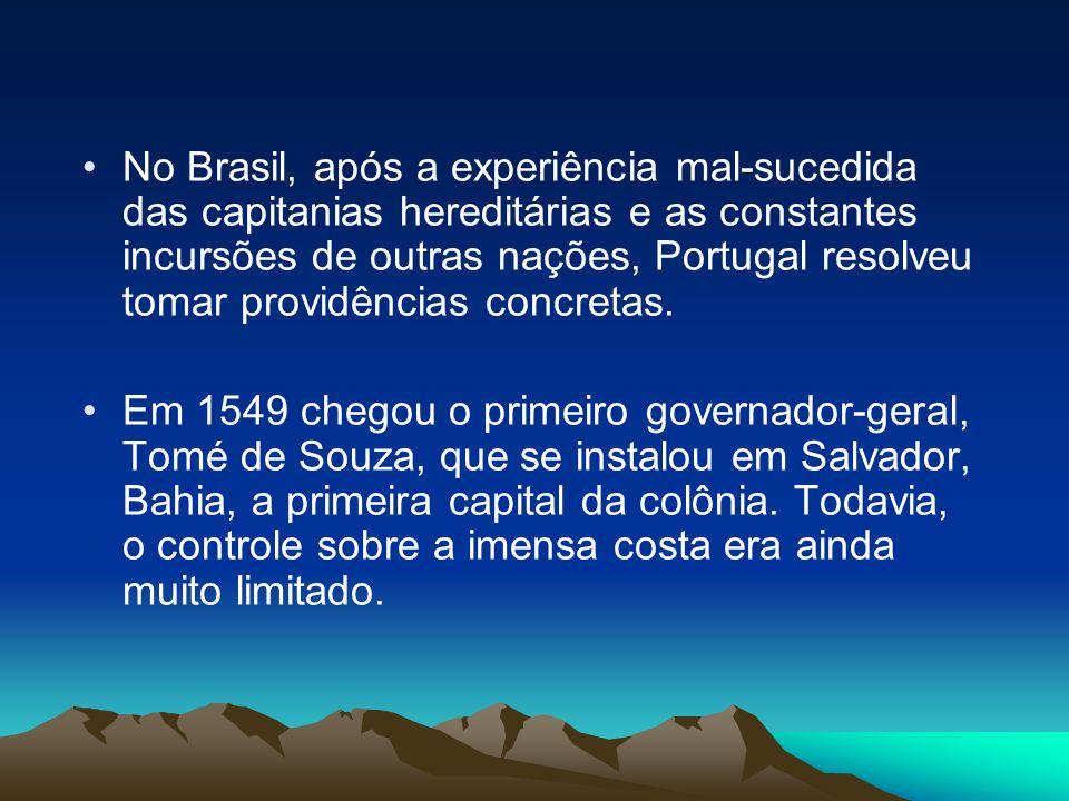 No Brasil, após a experiência mal-sucedida das capitanias hereditárias e as constantes incursões de outras nações, Portugal resolveu tomar providência