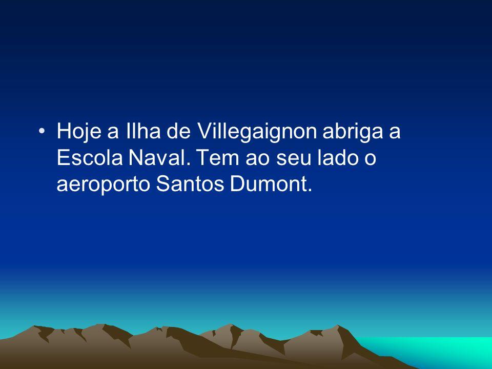 Hoje a Ilha de Villegaignon abriga a Escola Naval. Tem ao seu lado o aeroporto Santos Dumont.