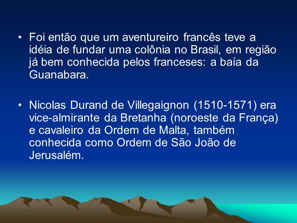 Foi então que um aventureiro francês teve a idéia de fundar uma colônia no Brasil, em região já bem conhecida pelos franceses: a baía da Guanabara. Ni