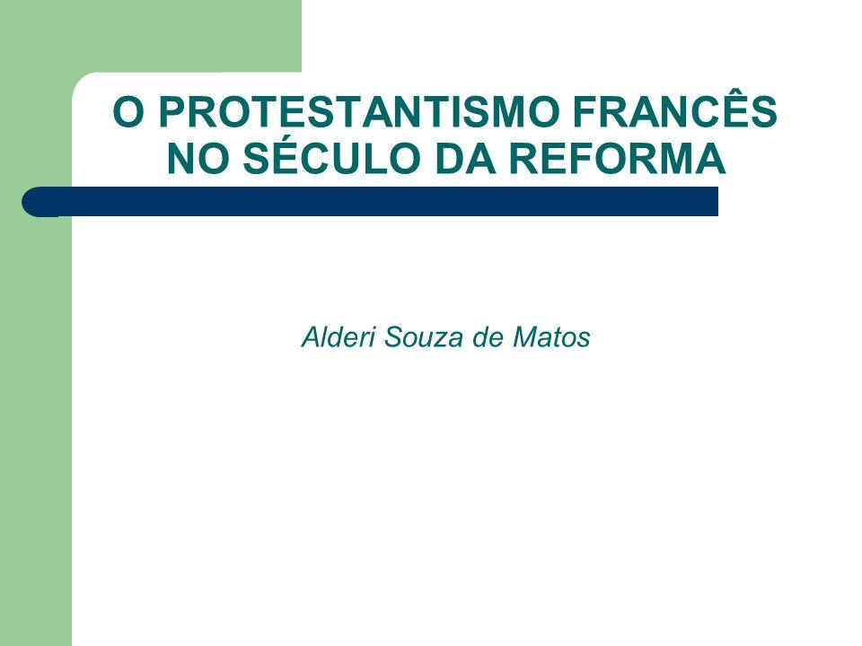 O PROTESTANTISMO FRANCÊS NO SÉCULO DA REFORMA Alderi Souza de Matos