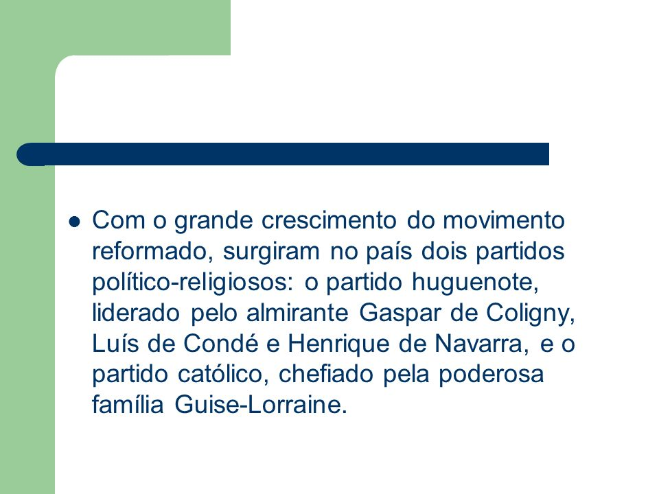 Com o grande crescimento do movimento reformado, surgiram no país dois partidos político-religiosos: o partido huguenote, liderado pelo almirante Gasp