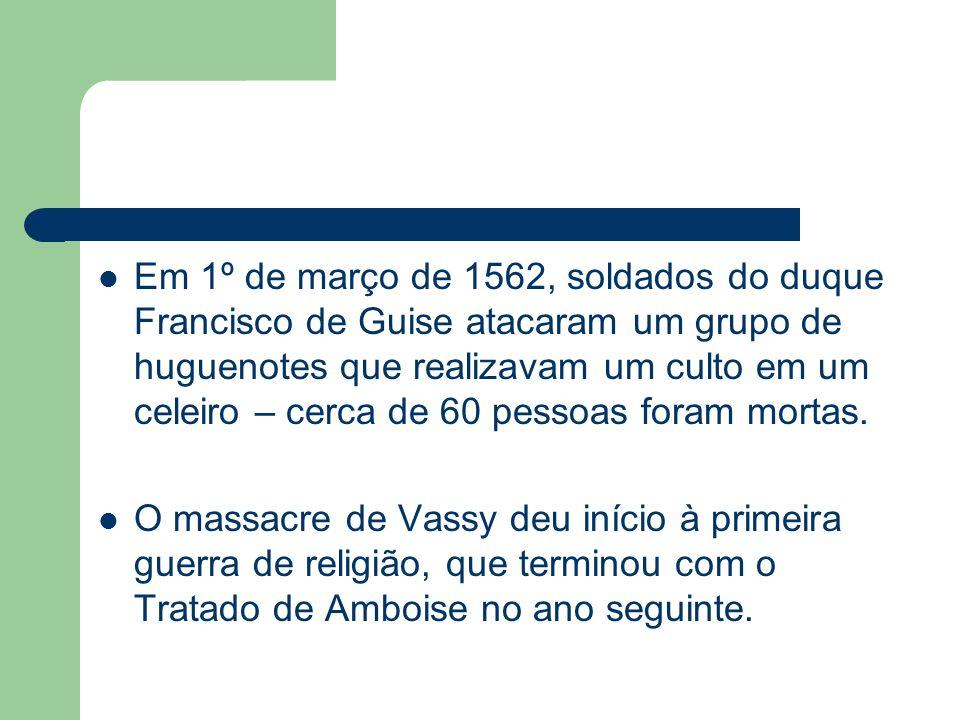 Em 1º de março de 1562, soldados do duque Francisco de Guise atacaram um grupo de huguenotes que realizavam um culto em um celeiro – cerca de 60 pesso