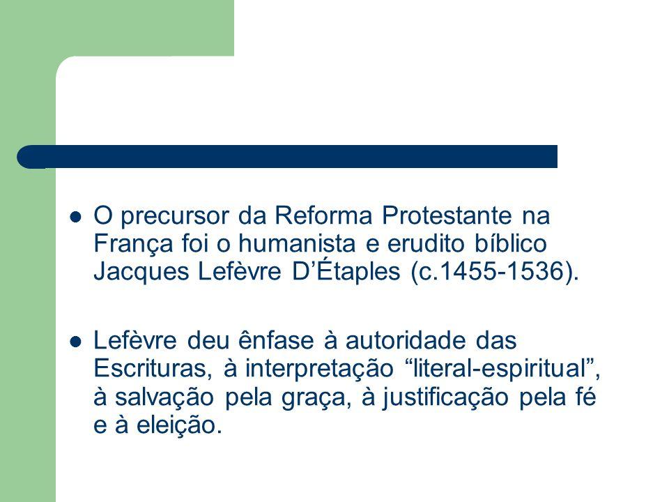 O precursor da Reforma Protestante na França foi o humanista e erudito bíblico Jacques Lefèvre DÉtaples (c.1455-1536). Lefèvre deu ênfase à autoridade