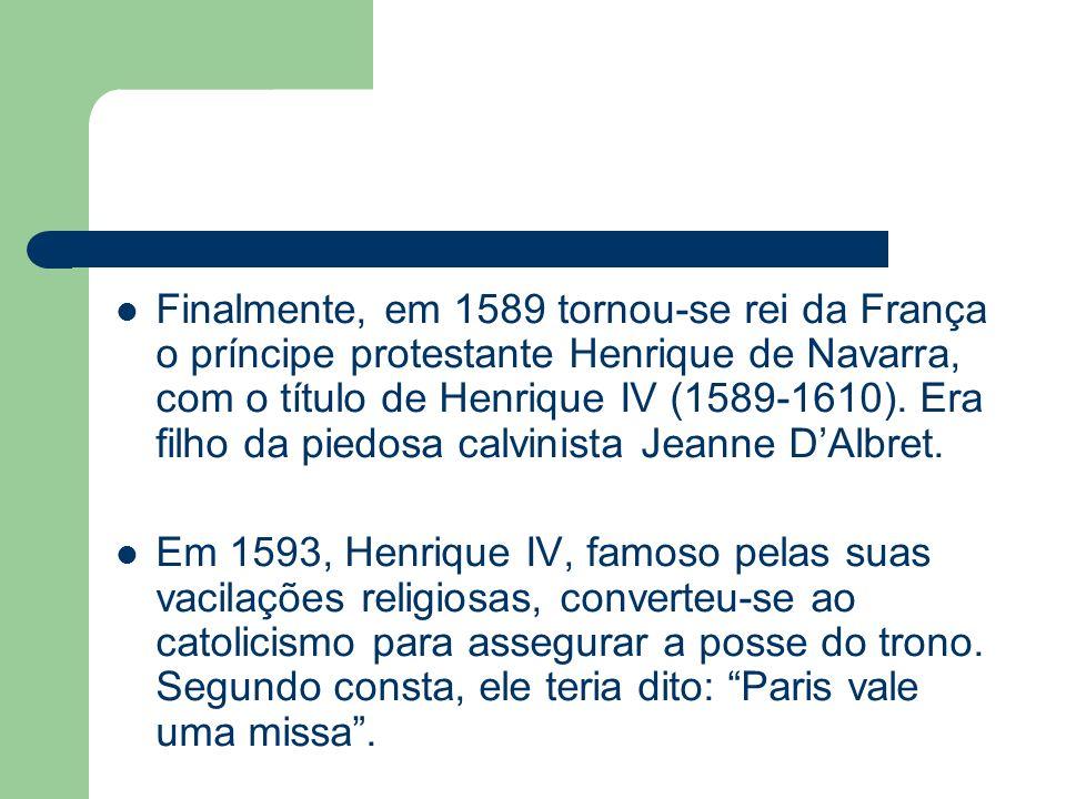 Finalmente, em 1589 tornou-se rei da França o príncipe protestante Henrique de Navarra, com o título de Henrique IV (1589-1610). Era filho da piedosa