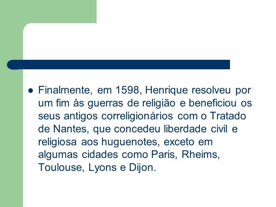 Finalmente, em 1598, Henrique resolveu por um fim às guerras de religião e beneficiou os seus antigos correligionários com o Tratado de Nantes, que co