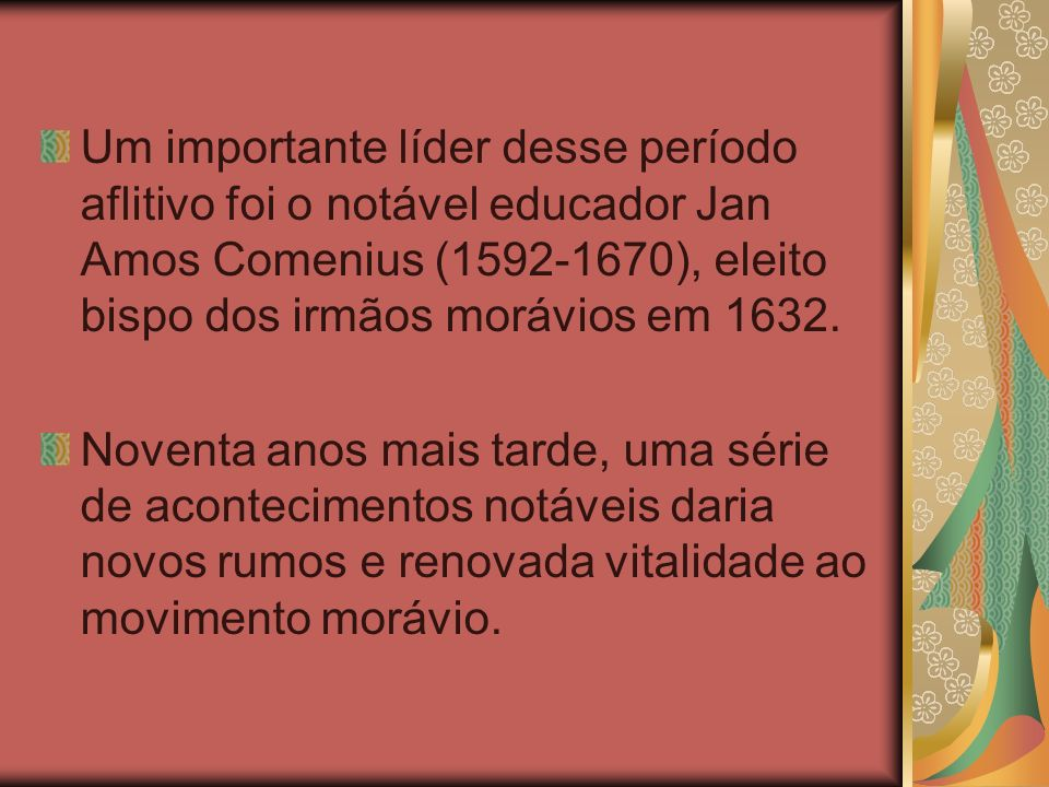 Um importante líder desse período aflitivo foi o notável educador Jan Amos Comenius (1592-1670), eleito bispo dos irmãos morávios em 1632. Noventa ano