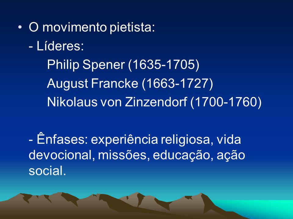 O movimento pietista: - Líderes: Philip Spener (1635-1705) August Francke (1663-1727) Nikolaus von Zinzendorf (1700-1760) - Ênfases: experiência relig