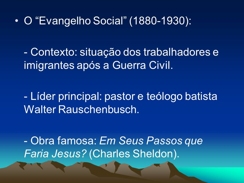 O Evangelho Social (1880-1930): - Contexto: situação dos trabalhadores e imigrantes após a Guerra Civil. - Líder principal: pastor e teólogo batista W