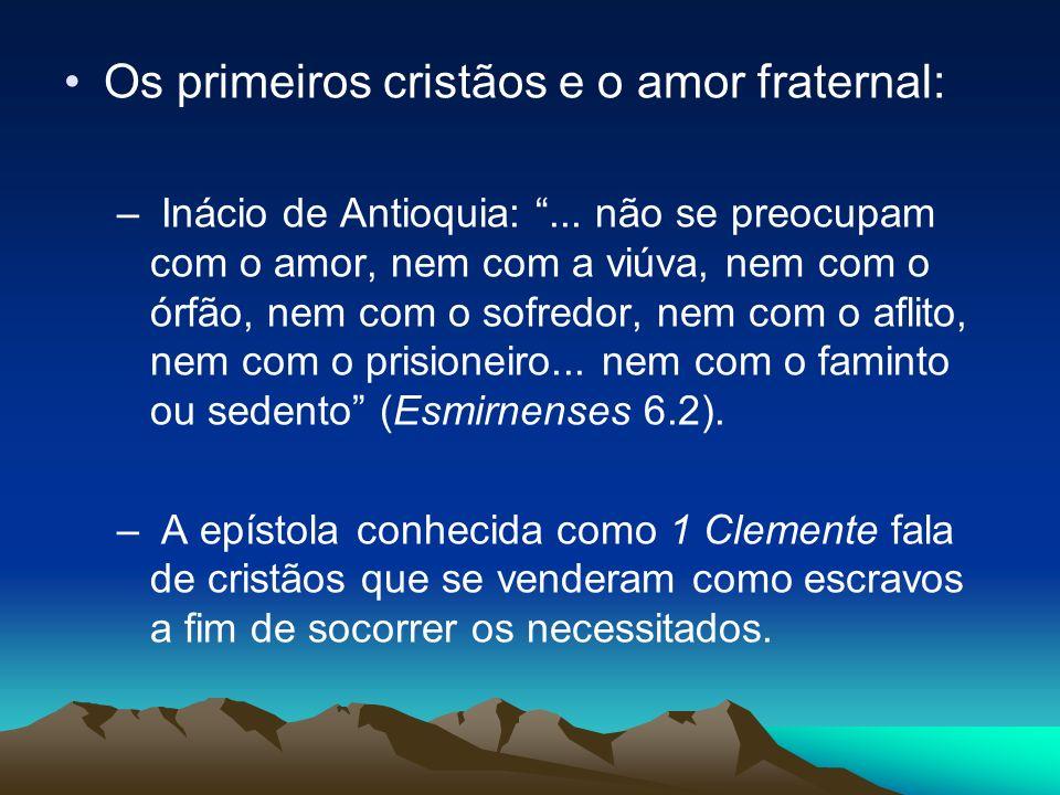 Os primeiros cristãos e o amor fraternal: – Inácio de Antioquia:... não se preocupam com o amor, nem com a viúva, nem com o órfão, nem com o sofredor,